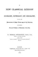 A New Classical Lexicon of Biography, Mythology, and Geography, including the pronunciation of proper names supported by authorities, etc