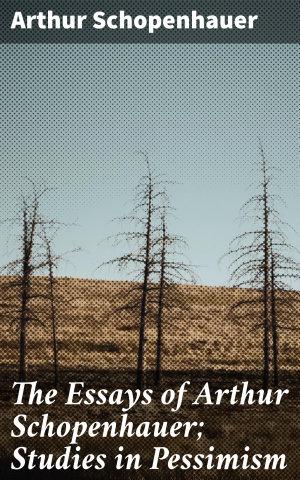 The Essays of Arthur Schopenhauer  Studies in Pessimism