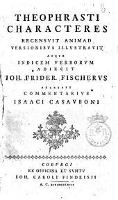 Theophrasti Characteres recensuit animadversionibus illustravit atque indicem verborum adiecit Ioh. Frider. Fischerus accessit Commentarius Isaaci Casauboni