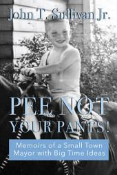 Pee Not Your Pants: Memoirs of a small-town mayor with big time ideas