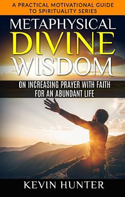 Metaphysical Divine Wisdom on Increasing Prayer with Faith for an Abundant Life PDF