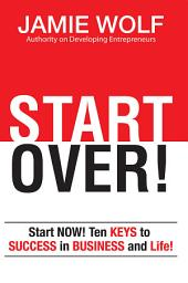 START OVER!: Start NOW! Ten KEYS to SUCCESS in BUSINESS and in Life!