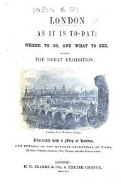 London as it is to-day: where to go, and what to see, during the Great Exhibition ... [With a map ... engravings, etc.]