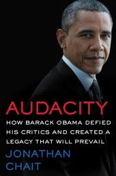 Audacity:How Barack Obama Defied His Critics and Created a Legacy That Will Prevail