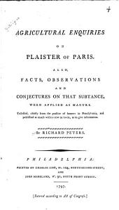 Agricultural Enquiries on Plaister of Paris: Also, Facts, Observations and Conjectures on that Subtance [sic], when Applied as Manure. : Collected, Chiefly from the Practice of Farmers in Pennsylvania, and Published as Much with a View to Invite, as to Give Information