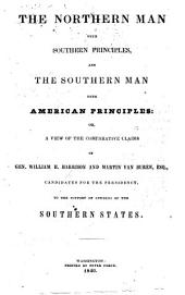 The Northern Man with Southern Principles, and the Southern Man with American Principles: Or a View of the Comparative Claims of ... W. H. H. and M. Van Buren, Candidates for the Presidency, to the Support of Citizens of the Southern States