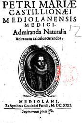 Admiranda naturalia ad renum calculos curandos. Petri Mariae Castillionae mediolanensis medici