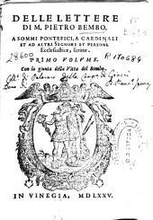 Delle lettere di M. Pietro Bembo: a sommi pontefici, a cardinali et ad altri signori et persone ecclesiastice scritte ; primo volume : con la giunta della vita del Bembo
