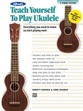Alfred's Teach Yourself to Play Ukulele, C-Tuning Edition: Everything You Need to Know to Start Playing Now!