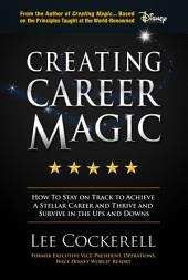 Creating Career Magic: How To Stay On Track To Achieve A Stellar Career And Survive And Thrive The Ups And Downs