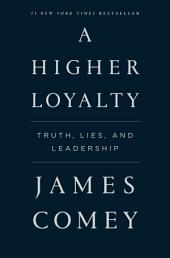 A Higher Loyalty:Truth, Lies, and Leadership
