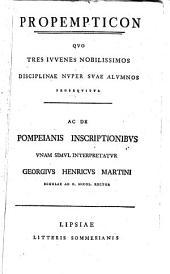 Propemticon, quo tres iuvenes nobilissimos disciplinae nuper suae alumnos prosequitur, ac de Pompeianis inscriptionibus unam simul interpretatur Ge. Henr. Martini