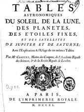Tables astronomiques, du Soleil, de la Lune, des planètes, des étoiles fixes, et des satellites de Jupiter et de Saturne: avec l'explication et l'usage de ces mêmes tables : tables astronomiques des mouvements du Soleil, de la Lune, et des autres planètes, et de la position des étoiles fixes, etc