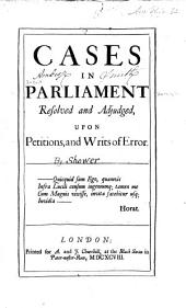 Cases in Parliament: resolved and adjudged, upon petitions and writs of error ...
