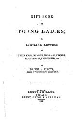 Gift book for young ladies, or, Familiar letters on their acquaintances, male and female, employments, friendships, &c