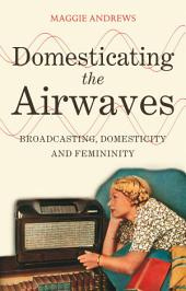 Domesticating the Airwaves: Broadcasting, Domesticity and Femininity