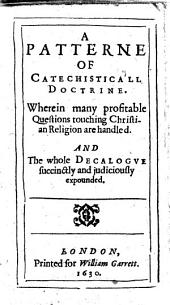 A Patterne of Catechisticall Doctrine: Wherein Many Profitable Questions Touching Christian Religion are Handled. And the Whole Decalogve Succinctly and Judiciously Expounded