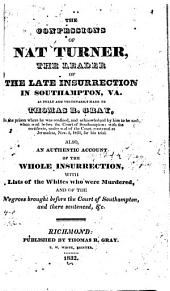 The Confessions of Nat Turner, the Leader of the Late Insurrection in Southampton, Va., as Fully and Voluntarily Made to Thomas R. Gray, in the Prison where He was Confined, and Acknowledged by Him to be Such, when Read Before the Court of Southampton: With the Certificate, Under Seal of the Court Convened at Jerusalem, Nov. 5, 1831, for His Trial