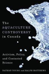 The Aquaculture Controversy in Canada: Activism, Policy, and Contested Science