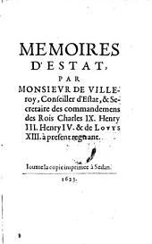 Par Monsievr De Villeroy, Conseiller d'Estat, & Secretaire des commandemens des Rois Charles IX. Henry III. Henry IV. & de Lovys XIII. à present regnant: Volume1