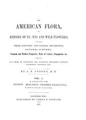 The American Flora, Or History of Plants and Wild Flowers: Containing Their Scientific and General Description, Natural History, Chemical and Medical Properties, Mode of Culture, Propagation, &c., Designed as a Book of Reference for Botanists, Physicians, Florists, Gardeners, Students, Etc, Volume 1