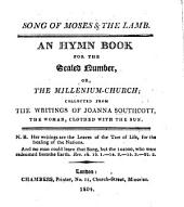 Song of Moses and the Lamb. An hymn book for the Sealed Number, or, the Millenium-Church; collected from the writings of Joanna Southcott, the woman, clothed with the sun