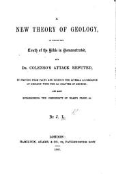 A new Theory of Geology, in which the truth of the Bible is demonstrated, and Dr. Colenso's attack refuted, by proving from facts and science the ... accordance of Geology with the 1st chapter of Genesis ... By J. L.