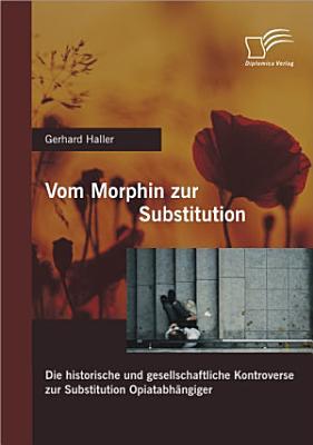 Vom Morphin zur Substitution  Die historische und gesellschaftliche Kontroverse zur Substitution Opiatabh   ngiger PDF