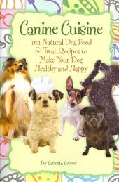 Canine Cuisine: 101 Natural Dog Food & Treat Recipes to Make Your Dog Healthy and Happy