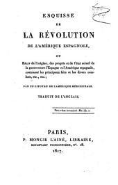 Esquisse de la révolution de l'Amérique Espagnole, ou Récit de l'origine, des progrès et de l'état actuel de la guerre entre l'Espagne et l'Amérique Espagnole, contennant les principauax faits et les divers combats ...