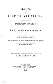 Sequel to Riley's Narrative: Being a Sketch of Interesting Incidents in the Life, Voyages and Travels of Capt. James Riley, from the Period of His Return to His Native Land, After His Shipwreck, Captivity and Sufferings Among the Arabs of the Desert, as Related in His Narrative, Until His Death