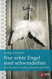 Nur echte Engel sind schwindelfrei: Geschichten zwischen Himmel und Erde
