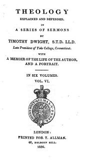 Theology Explained and Defended in a Series of Sermons: Wizh Memoir of the Life of the Author, and a Portrait, Volume 6