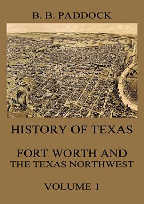 History of Texas  Fort Worth and the Texas Northwest  Vol  1