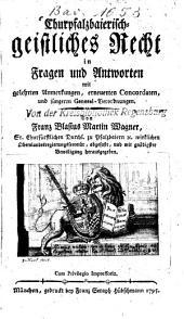 Churpfalzbaierisch-geistliches Recht in Fragen und Antworten: mit gelehrten Anmerkungen, erneuerten Concordaten und jüngeren General-Verordnungen