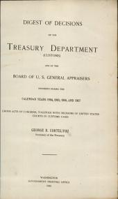 Digest of decisions of the Treasury Department (Customs) and of the Board of U.S. General Appraisers: rendered during the calendar years 1904, 1905, 1906 and 1907, under acts of Congress, together with decisions of United States courts in customs cases