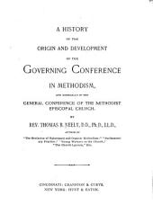 A History of the Origin and Development of the Governing Conference in Methodism: And Especially of the General Conference of the Methodist Episcopal Church