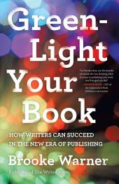 Green-Light Your Book: How Writers Can Succeed in the New Era of Publishing Brooke Warner