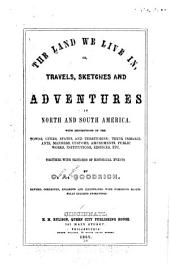 Land We Live In; Or, Travels, Sketches and Adventures in North and South America: With Descriptions of the Towns, Cities, States, and Territories; Their Inhabitant, Manners, Customs ... Etc