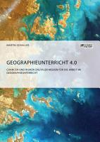 Geographieunterricht 4 0  Chancen und Risiken digitaler Medien f  r die Arbeit im Geographieunterricht PDF