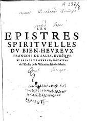 Les Epistres spirituelles du bien-heureux François de Sales, evesque et prince de Genève, fondateur de l'Ordre de la Visitation saincte Marie, recueillies par Messire Louys de Sales