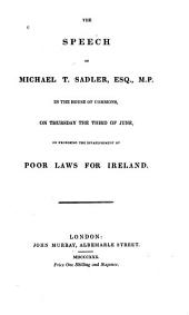 The Speech of Michael T. Sadler in the House of Commons: On Thursday the Third of June, on Proposing the Establishment of Poor Laws for Ireland