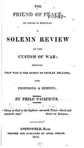 The Friend of Peace: To which is Prefixed A Solemn Review of the Custom of War; Showing that War is the Effect of Popular Delusion, and Proposing a Remedy