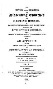 The history and antiquities of dissenting churches and meeting houses, in London, Westminster, and Southwark: including the lives of their ministers, from the rise of nonconformity to the present time : with an appendix on the origin, progress, and present state of Christianity in Britain, Volume 2