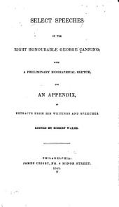 Select Speeches of the Right Honourable George Canning: With a Preliminary Biographical Sketch, and an Appendix, of Extracts from His Writings and Speeches