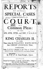 Reports of Sevral Special Cases Argued and Resolved in the Court of Common Pleas: In the XVI, XVII, XVIII, and XIXth Years of King Charles II., in the Time when Sir Orlando Bridgman Sate Chief Justice There : to which are Added, Some Cases Adjudged in the Time of Chief Justice Vaughan, Never Before Printed [1664-1675]