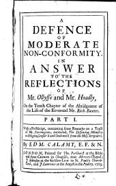 A Defence of Moderate Non-conformity: In Answer to the Reflectons of Mr. Olyffe and Mr. Hoadly, on the Tenth Chapter of the Abridgment of the Life of the Reverend Mr. Rich. Baxter. With a Postscript Containing Some Remarks on a Tract of Mr. Dorringtons, Entituled, The Dissenting Ministry in Religion, Censur'd and Condemn'd from the Holy Scriptures