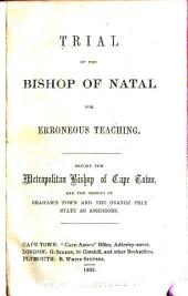 Trial of the Bishop of Natal for Erroneous Teaching, Before the Metropolitan Bishop of Cape Town and the Bishops of Graham's Town and the Orange Free State as Assessors