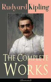 The Complete Works of Rudyard Kipling (Illustrated): 5 Novels & 440+ Short Stories, Complete Poetry, Historical Military Works and Autobiographical Writings (Kim, The Jungle Book, The Man Who Would Be King, Land and Sea Tales, Captain Courageous…)