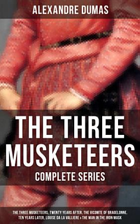 THE THREE MUSKETEERS   Complete Series  The Three Musketeers  Twenty Years After  The Vicomte of Bragelonne  Ten Years Later  Louise da la Valliere   The Man in the Iron Mask PDF